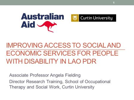 IMPROVING ACCESS TO SOCIAL AND ECONOMIC SERVICES FOR PEOPLE WITH DISABILITY IN LAO PDR Associate Professor Angela Fielding Director Research Training,