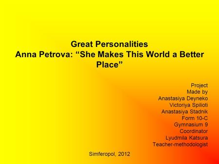 "Great Personalities Anna Petrova: ""She Makes This World a Better Place"" Project Made by Anastasiya Deyneko Victoriya Spilioti Anastasiya Stadnik Form 10-C."
