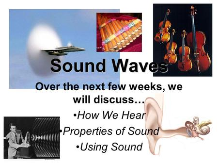 Sound Waves Over the next few weeks, we will discuss… How We Hear Properties of Sound Using Sound.