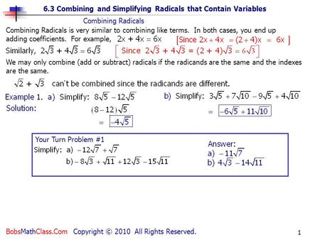 6.3 Combining and Simplifying Radicals that Contain Variables BobsMathClass.Com Copyright © 2010 All Rights Reserved. 1 Your Turn Problem #1 Combining.