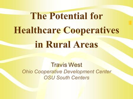 The Potential for Healthcare Cooperatives in Rural Areas Travis West Ohio Cooperative Development Center OSU South Centers.