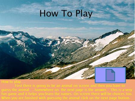 How To Play How to play…. First there is going to be an animal on screen and then you have to guess the animal…..Somewhere on the next page is the answer.