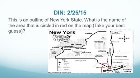 DIN: 2/25/15 This is an outline of New York State. What is the name of the area that is circled in red on the map (Take your best guess)?
