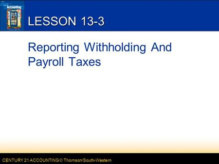 CENTURY 21 ACCOUNTING © Thomson/South-Western LESSON 13-3 Reporting Withholding And Payroll Taxes.