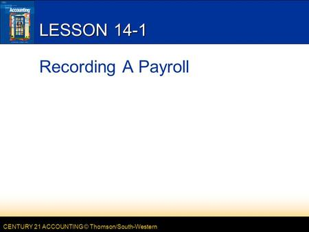 CENTURY 21 ACCOUNTING © Thomson/South-Western LESSON 14-1 Recording A Payroll.