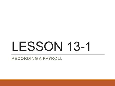 LESSON 13-1 RECORDING A PAYROLL. Forms of Payroll Information Payroll Register and Employee Earnings Record Journal entries to record payroll and employer.