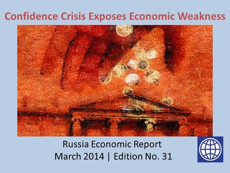 Confidence Crisis Exposes Economic Weakness Pic 1 Russia Economic Report March 2014 | Edition No. 31.
