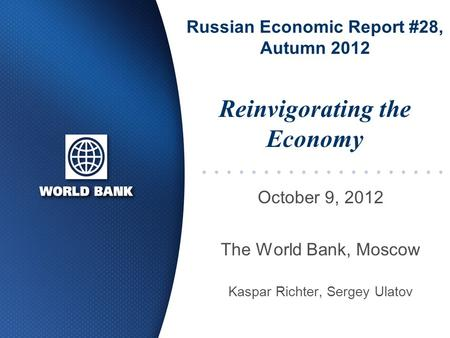 Russian Economic Report #28, Autumn 2012 October 9, 2012 The World Bank, Moscow Kaspar Richter, Sergey Ulatov Reinvigorating the Economy.