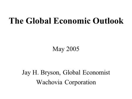 The Global Economic Outlook May 2005 Jay H. Bryson, Global Economist Wachovia Corporation.