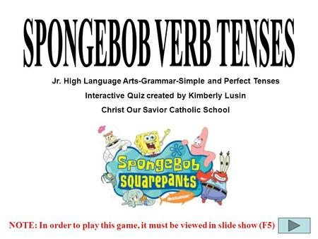 SPONGEBOB VERB TENSES Jr. High Language Arts-Grammar-Simple and Perfect Tenses Interactive Quiz created by Kimberly Lusin Christ Our Savior Catholic School.