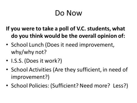Do Now If you were to take a poll of V.C. students, what do you think would be the overall opinion of: School Lunch (Does it need improvement, why/why.