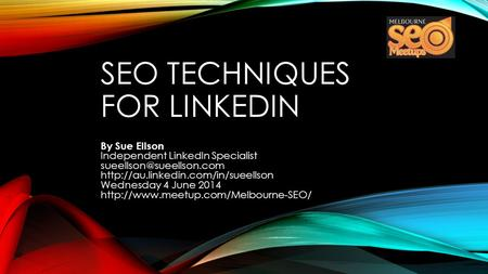 SEO TECHNIQUES FOR LINKEDIN By Sue Ellson Independent LinkedIn Specialist  Wednesday 4 June.