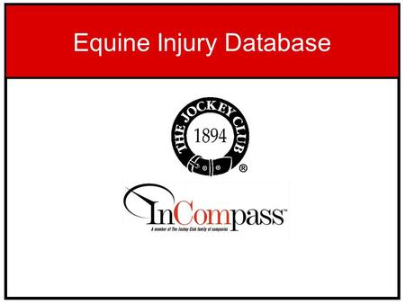 "Equine Injury Database. The Equine Injury Database is a module of InCompass' Race Track Operations Software (""RTO"") program which is in place at most."