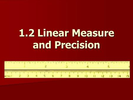 1.2 Linear Measure and Precision. Objectives: Measure segments and determine accuracy of measurement. Measure segments and determine accuracy of measurement.
