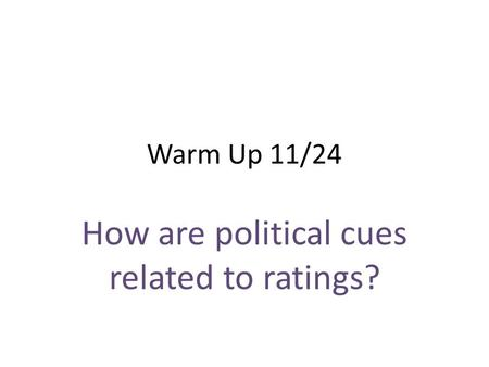 Warm Up 11/24 How are political cues related to ratings?