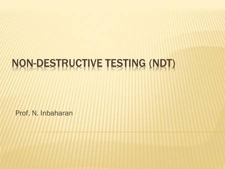 Prof. N. Inbaharan.  Visual Testing  Ultrasonic Testing  X-ray  Gama  Magnetic particle Crack Testing  Dye Penetrant Testing  Acoustic Emission.