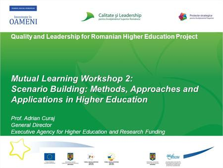 Quality and Leadership for Romanian Higher Education Project Mutual Learning Workshop 2: Scenario Building: Methods, Approaches and Applications in Higher.