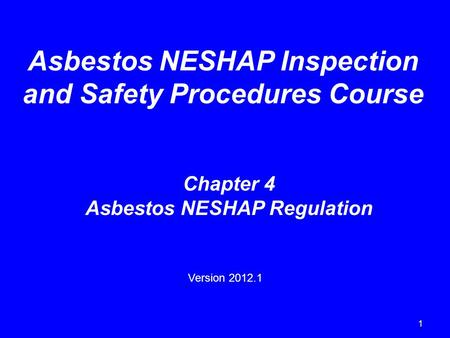 1 Asbestos NESHAP Inspection and Safety Procedures Course Chapter 4 Asbestos NESHAP Regulation Version 2012.1.
