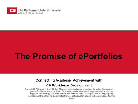 The Promise of ePortfolios Connecting Academic Achievement with CA Workforce Development Copyright K. Willbanks, K. Kelly, R. Cox. This work is the intellectual.