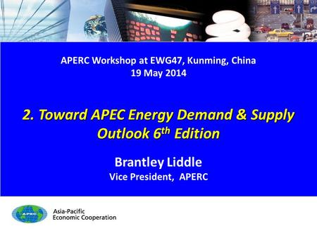 APERC Workshop at EWG47, Kunming, China 19 May 2014 2. Toward APEC Energy Demand & Supply Outlook 6 th Edition Brantley Liddle Vice President, APERC.