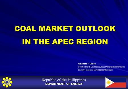 Republic of the Philippines DEPARTMENT OF ENERGY COAL MARKET OUTLOOK IN THE APEC REGION Alejandro F. Oanes Geothermal & Coal Resources Development Division.