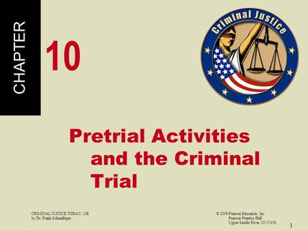 CRIMINAL JUSTICE TODAY, 10E© 2009 Pearson Education, Inc by Dr. Frank Schmalleger Pearson Prentice Hall Upper Saddle River, NJ 07458 1 Pretrial Activities.