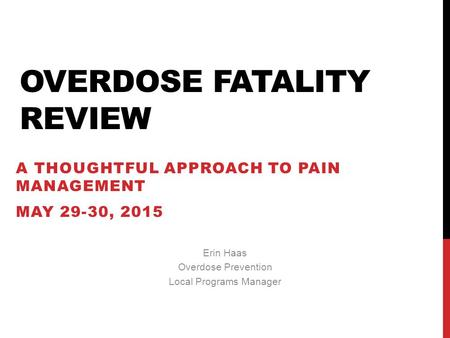 OVERDOSE FATALITY REVIEW A THOUGHTFUL APPROACH TO PAIN MANAGEMENT MAY 29-30, 2015 Erin Haas Overdose Prevention Local Programs Manager.