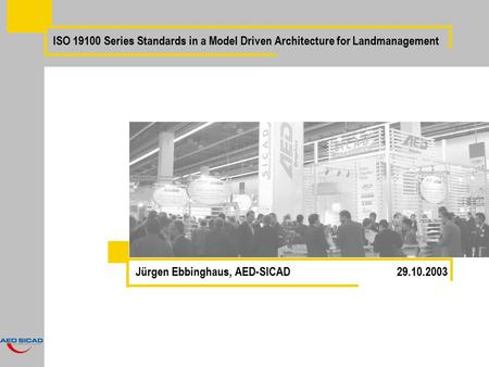 ISO 19100 Series Standards in a Model Driven Architecture for Landmanagement Jürgen Ebbinghaus, AED-SICAD 29.10.2003.
