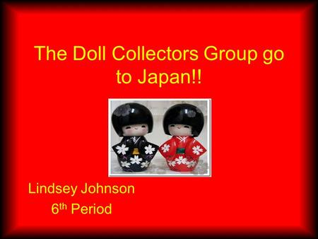 The Doll Collectors Group go to Japan!! Lindsey Johnson 6 th Period.