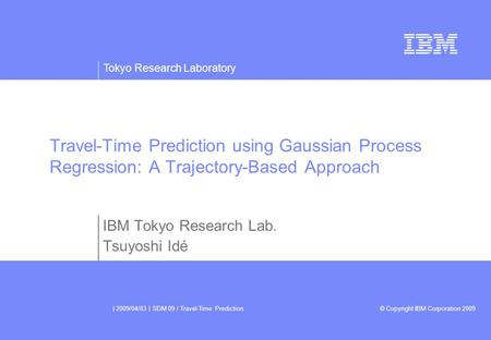 Tokyo Research Laboratory © Copyright IBM Corporation 2009 | 2009/04/03 | SDM 09 / Travel-Time Prediction Travel-Time Prediction using Gaussian Process.