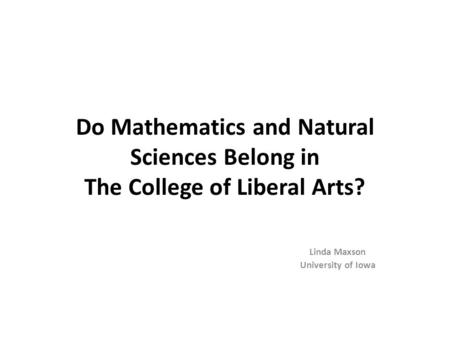 Do Mathematics and Natural Sciences Belong in The College of Liberal Arts? Linda Maxson University of Iowa.