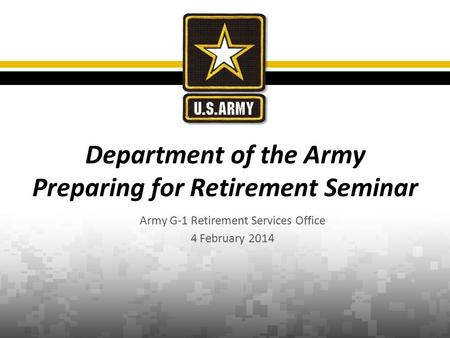 Army G-1 Retirement Services Office 4 February 2014 Department of the Army Preparing for Retirement Seminar.