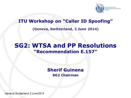 "Geneva, Switzerland, 2 June 2014 SG2: WTSA and PP Resolutions ""Recommendation E.157"" Sherif Guinena SG2 Chairman ITU Workshop on ""Caller ID Spoofing"" (Geneva,"