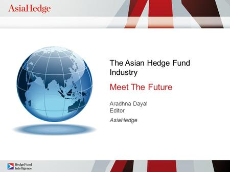 The Asian Hedge Fund Industry Meet The Future Aradhna Dayal Editor AsiaHedge.