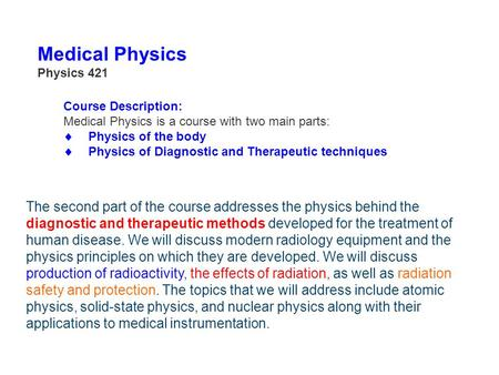 Medical Physics Physics 421 Course Description: Medical Physics is a course with two main parts:  Physics of the body  Physics of Diagnostic and Therapeutic.