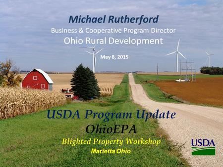 USDA Program Update OhioEPA Blighted Property Workshop Michael Rutherford Business & Cooperative Program Director Ohio Rural Development May 8, 2015 Marietta.
