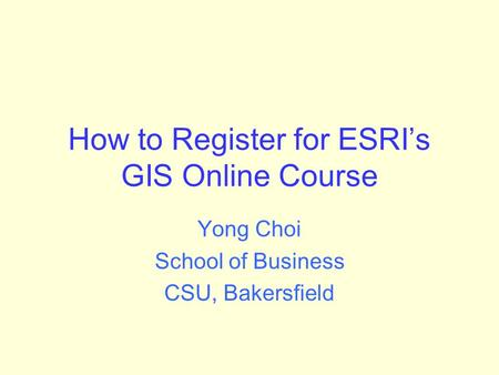 How to Register for ESRI's GIS Online Course Yong Choi School of Business CSU, Bakersfield.