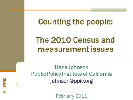Counting the people: The 2010 Census and measurement issues Hans Johnson Public Policy Institute of California February 2011.
