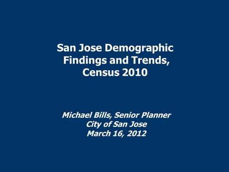 San Jose Demographic Findings and Trends, Census 2010 Michael Bills, Senior Planner City of San Jose March 16, 2012.
