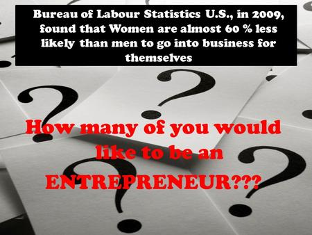 Bureau of Labour Statistics U.S., in 2009, found that Women are almost 60 % less likely than men to go into business for themselves How many of you would.