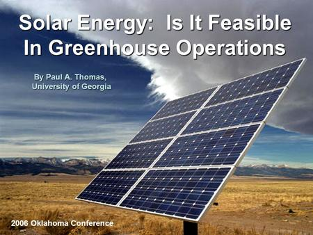 Solar Energy: Is It Feasible In Greenhouse Operations By Paul A. Thomas, University of Georgia 2006 Oklahoma Conference.