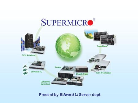Supermicro © 2009 GPU Solutions Universal I/O Double-Sided Datacenter Optimized Twin Architecture SuperBlade ® Storage Present by Edward Li Server dept.