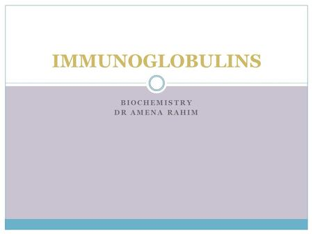 BIOCHEMISTRY DR AMENA RAHIM IMMUNOGLOBULINS. Immunity body's ability to resist or eliminate potentially harmful foreign materials or abnormal cells consists.