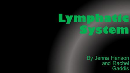 Lymphatic System By Jenna Hanson and Rachel Gaddis.