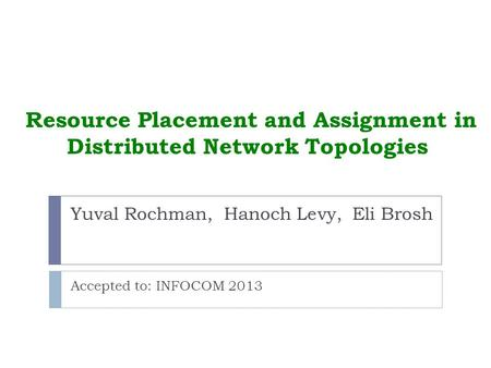 Resource Placement and Assignment in Distributed Network Topologies Accepted to: INFOCOM 2013 Yuval Rochman, Hanoch Levy, Eli Brosh.