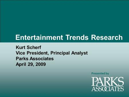 Presented by Kurt Scherf Vice President, Principal Analyst Parks Associates April 29, 2009 Entertainment Trends Research.