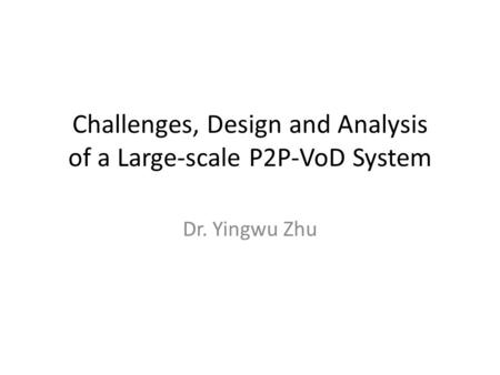 Challenges, Design and Analysis of a Large-scale P2P-VoD System Dr. Yingwu Zhu.