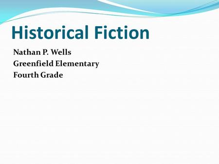 Historical Fiction Nathan P. Wells Greenfield Elementary Fourth Grade.