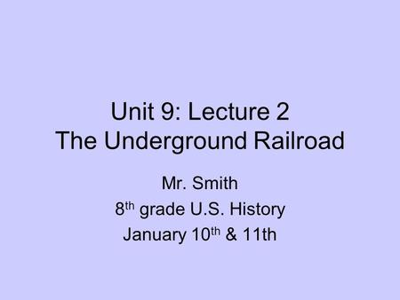 Unit 9: Lecture 2 The Underground Railroad Mr. Smith 8 th grade U.S. History January 10 th & 11th.