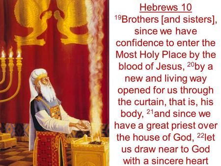 Hebrews 10 19 Brothers [and sisters], since we have confidence to enter the Most Holy Place by the blood of Jesus, 20 by a new and living way opened for.